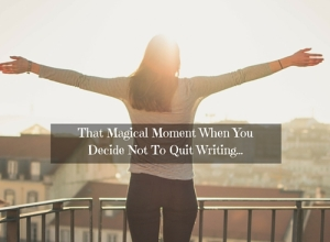 That Magical Moment When You Decide Not To Quit Writing...