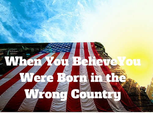 When You BelieveYou Were Born in the Wrong Country