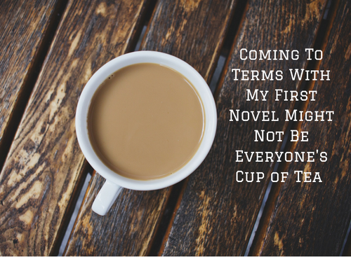 coming-to-terms-with-my-first-novel-might-not-be-everyones-cup-of-tea