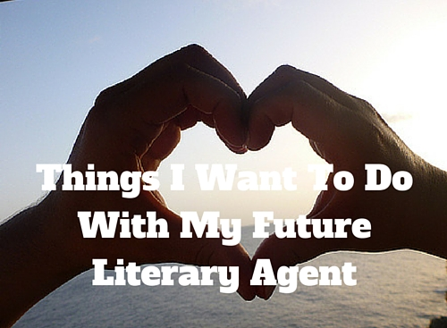 Things I Want To Do With My Future Literary Agent