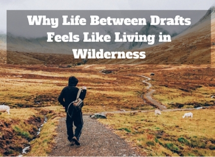 Why Life Between Drafts Feels Like Living in Wilderness