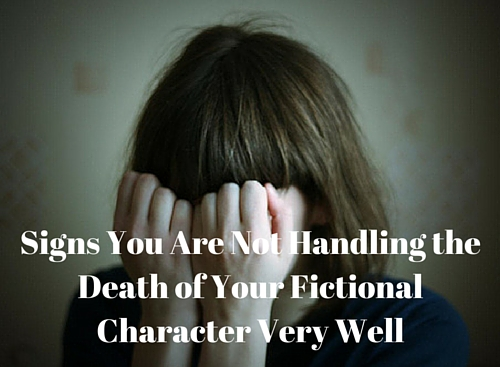 Signs You Are Not Handling the Death of Your Fictional Character Very Well