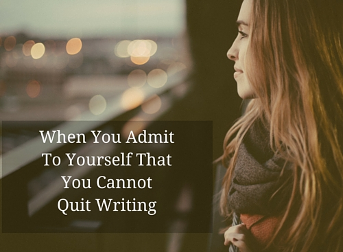 When You Admit To Yourself That You Cannot Quit Writing