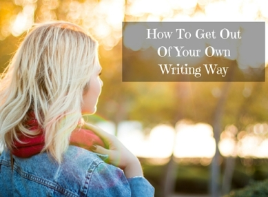 How To Get Out Of Your Own Writing Way