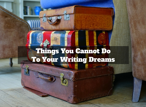 Things You Cannot Do To Your Writing Dreams