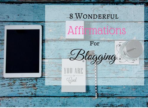 8 Wonderful Affirmations For Blogging #BloggingGals #Bloggers