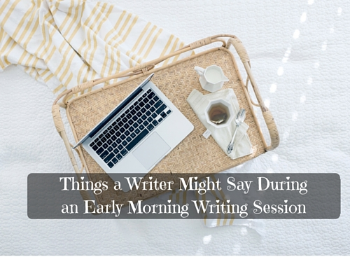 Things a Writer Might Say During an Early Morning Writing Session