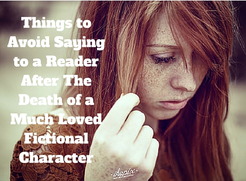 Things to Avoid Saying to a Reader Grieving After The Death of a Loved Character