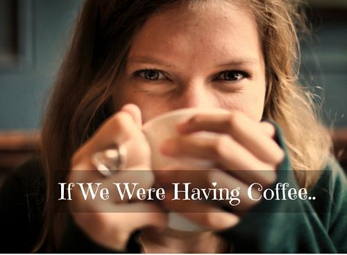 If We Were Having Coffee..