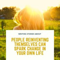 Writing Stories About People Who Reinvent Themselves Can Spark Change In Your Own Life #AmWriting #Writer