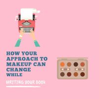 How Your Approach To Makeup Can Change While Writing Your Book #Writing 💄