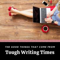 The Good Things That Come From Tough Writing Times