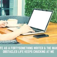 Life as a fortysomething writer & the Many Obstacles Life Keeps Chucking at Me #MondayBlogs