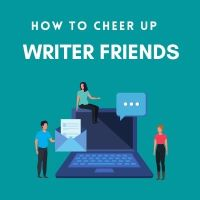 How To Cheer Up Writer Friends #AmWriting
