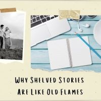 Why Shelved Stories Are like Old Flames #AmWriting
